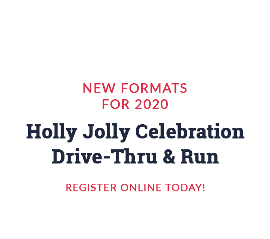 New formats for 2020: Holly Jolly Celebration Drive-Thru & Run. Register online!
